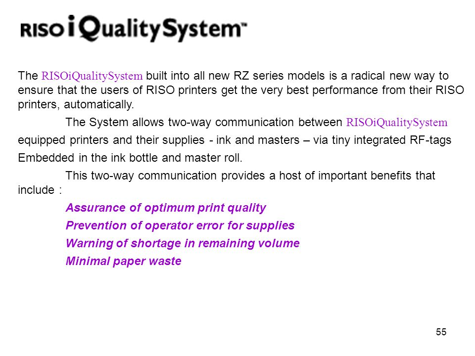 55 The RISOiQualitySystem built into all new RZ series models is a radical new way to ensure that the users of RISO printers get the very best perform