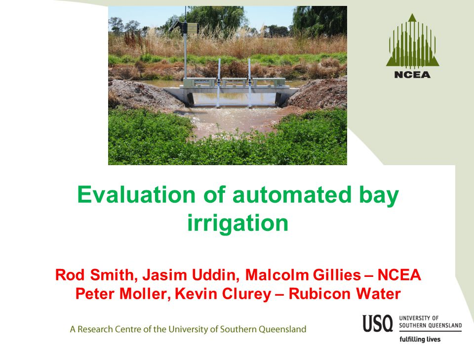 Evaluation of automated bay irrigation Rod Smith, Jasim Uddin, Malcolm Gillies – NCEA Peter Moller, Kevin Clurey – Rubicon Water
