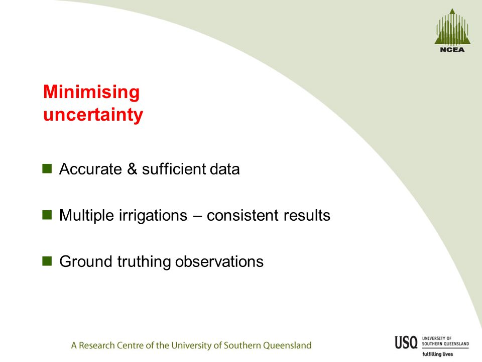 Minimising uncertainty Accurate & sufficient data Multiple irrigations – consistent results Ground truthing observations