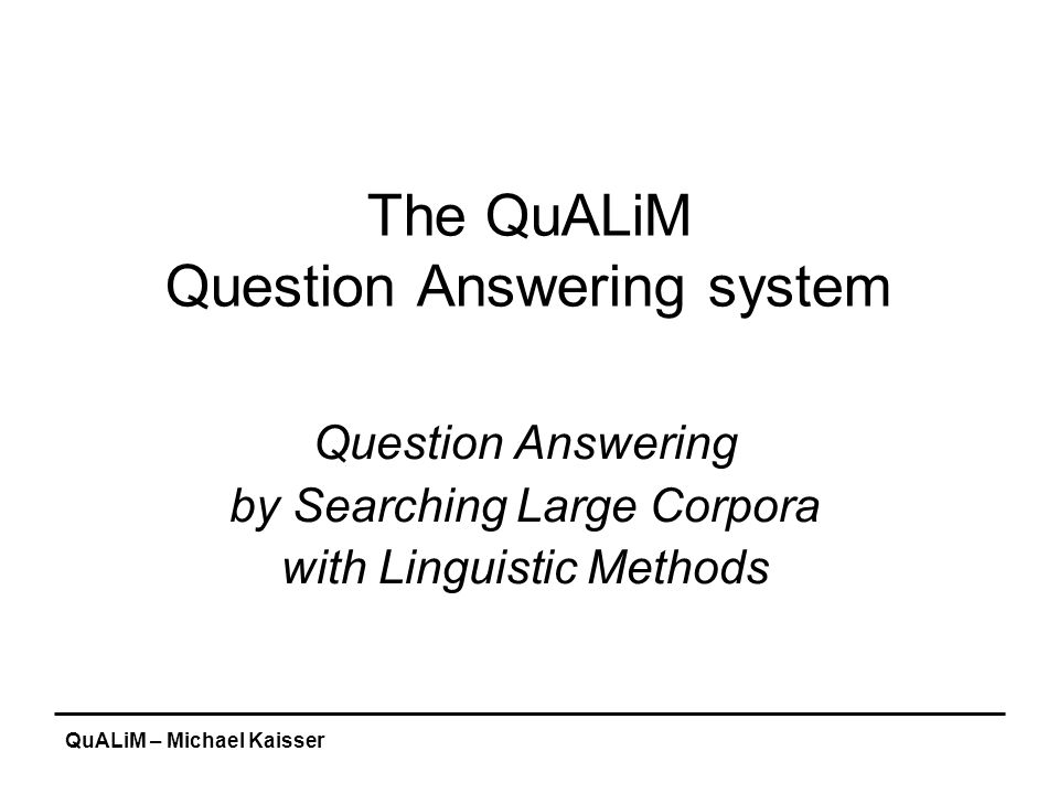"""QuALiM – Michael Kaisser Excursus: Named Entity Recognition Some system use hand-written context-sensitive reduction rules: 1)title capitalized word => title person_name compare """"Mr."""