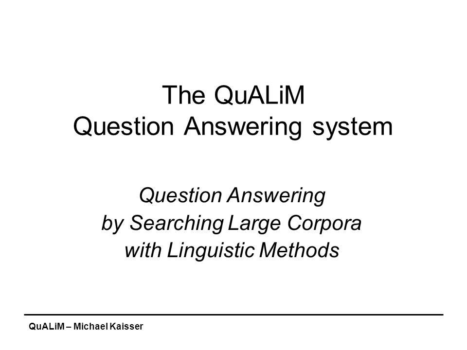 QuALiM – Michael Kaisser The QuALiM Question Answering system Question Answering by Searching Large Corpora with Linguistic Methods