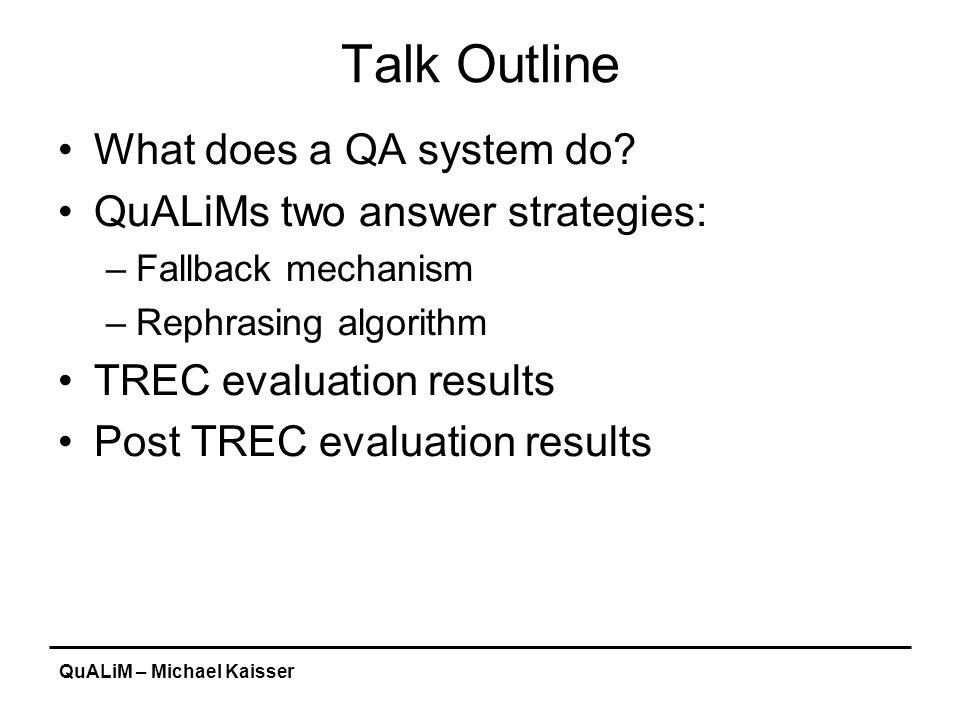 QuALiM – Michael Kaisser Talk Outline What does a QA system do? QuALiMs two answer strategies: –Fallback mechanism –Rephrasing algorithm TREC evaluati