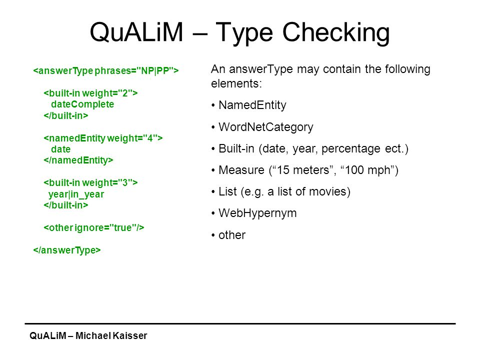 QuALiM – Michael Kaisser QuALiM – Type Checking dateComplete date year|in_year An answerType may contain the following elements: NamedEntity WordNetCategory Built-in (date, year, percentage ect.) Measure ( 15 meters , 100 mph ) List (e.g.
