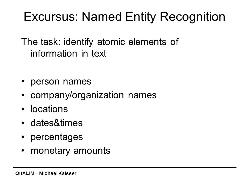 QuALiM – Michael Kaisser Excursus: Named Entity Recognition The task: identify atomic elements of information in text person names company/organization names locations dates&times percentages monetary amounts