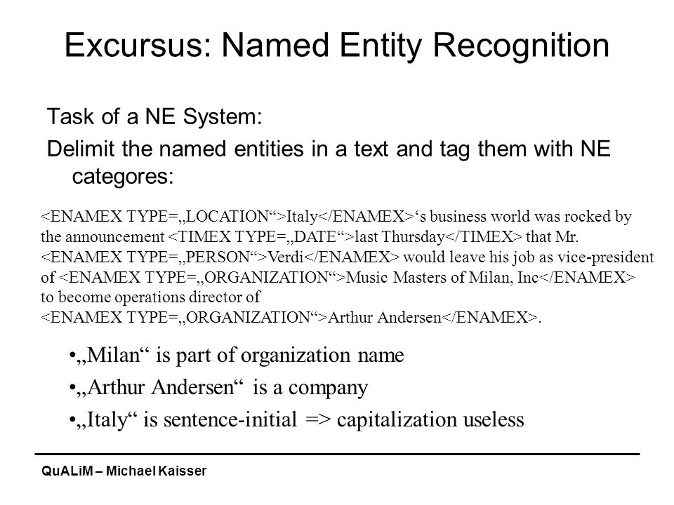 QuALiM – Michael Kaisser Excursus: Named Entity Recognition Task of a NE System: Delimit the named entities in a text and tag them with NE categores: Italy 's business world was rocked by the announcement last Thursday that Mr.