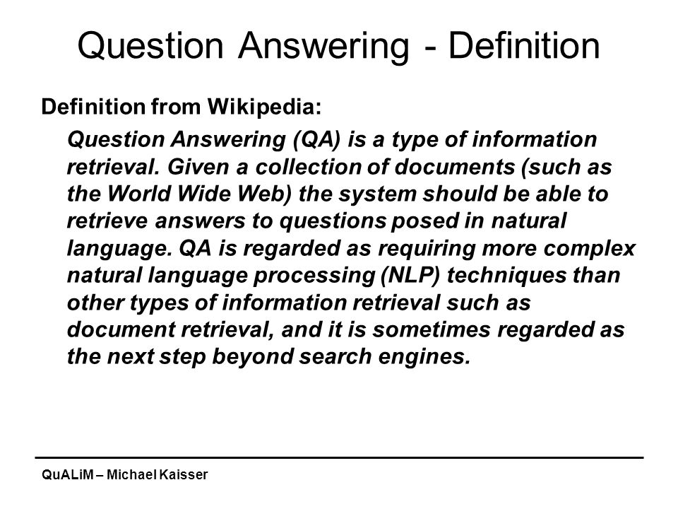 QuALiM – Michael Kaisser Question Answering - Example Start is MIT's QA system: http://start.csail.mit.edu/