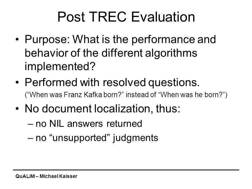 QuALiM – Michael Kaisser Post TREC Evaluation Purpose: What is the performance and behavior of the different algorithms implemented.