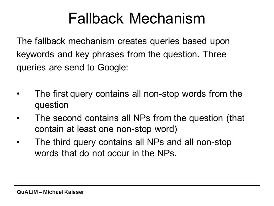 QuALiM – Michael Kaisser Fallback Mechanism The fallback mechanism creates queries based upon keywords and key phrases from the question. Three querie