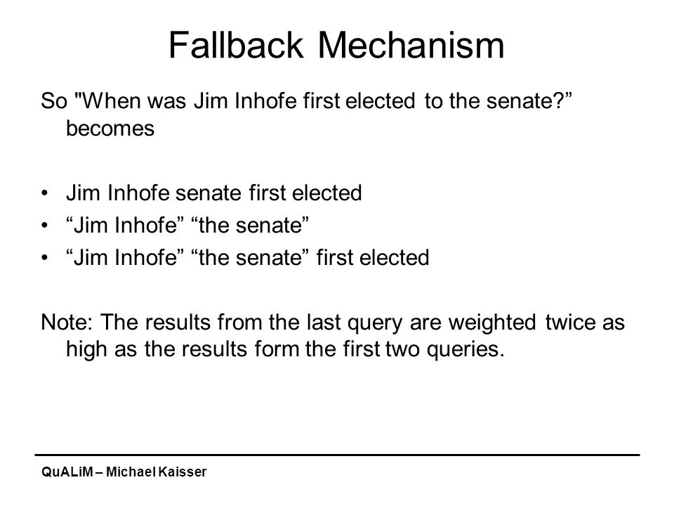 QuALiM – Michael Kaisser Fallback Mechanism So When was Jim Inhofe first elected to the senate? becomes Jim Inhofe senate first elected Jim Inhofe the senate Jim Inhofe the senate first elected Note: The results from the last query are weighted twice as high as the results form the first two queries.