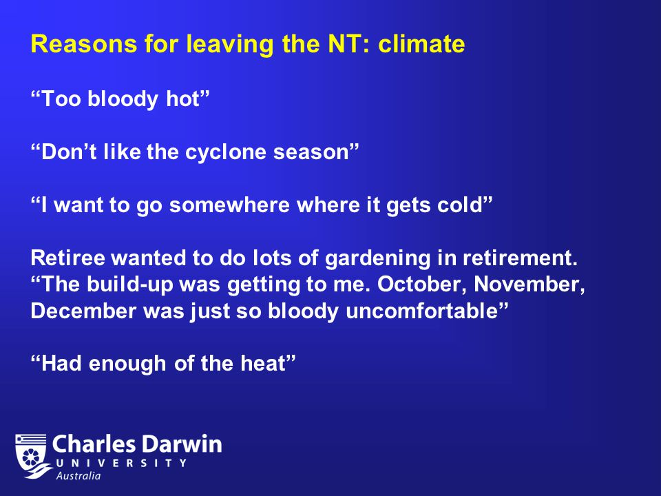 Reasons for leaving the NT: climate Too bloody hot Don't like the cyclone season I want to go somewhere where it gets cold Retiree wanted to do lots of gardening in retirement.