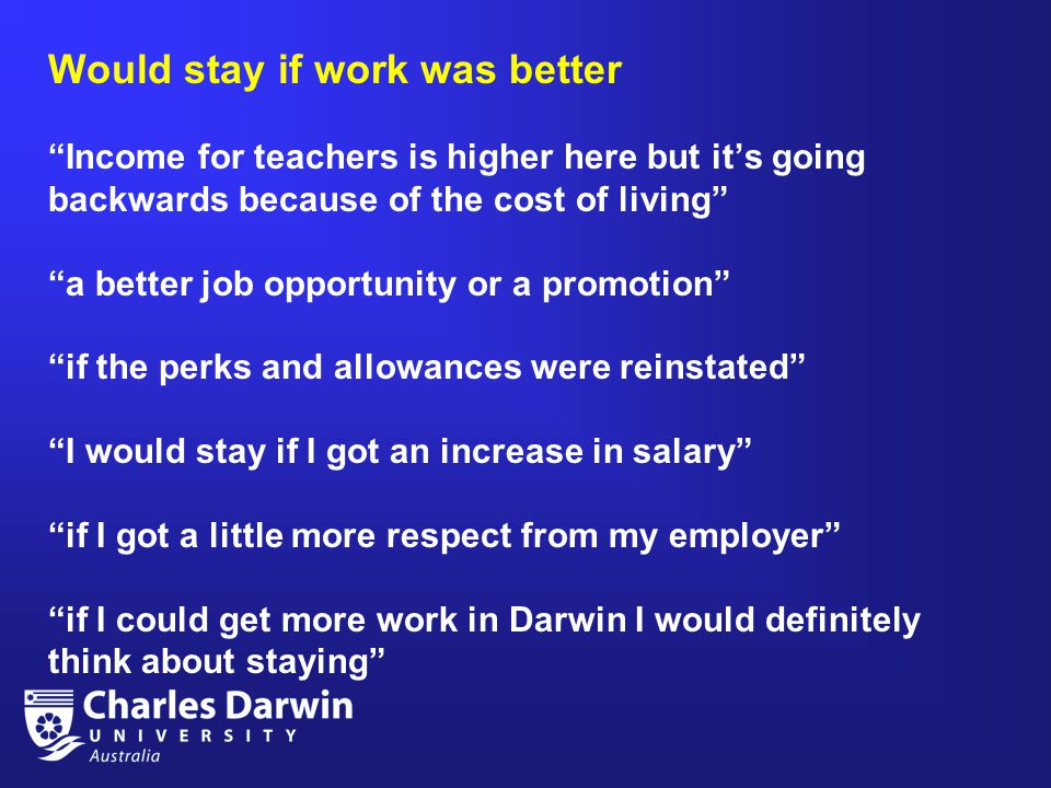 Would stay if work was better Income for teachers is higher here but it's going backwards because of the cost of living a better job opportunity or a promotion if the perks and allowances were reinstated I would stay if I got an increase in salary if I got a little more respect from my employer if I could get more work in Darwin I would definitely think about staying