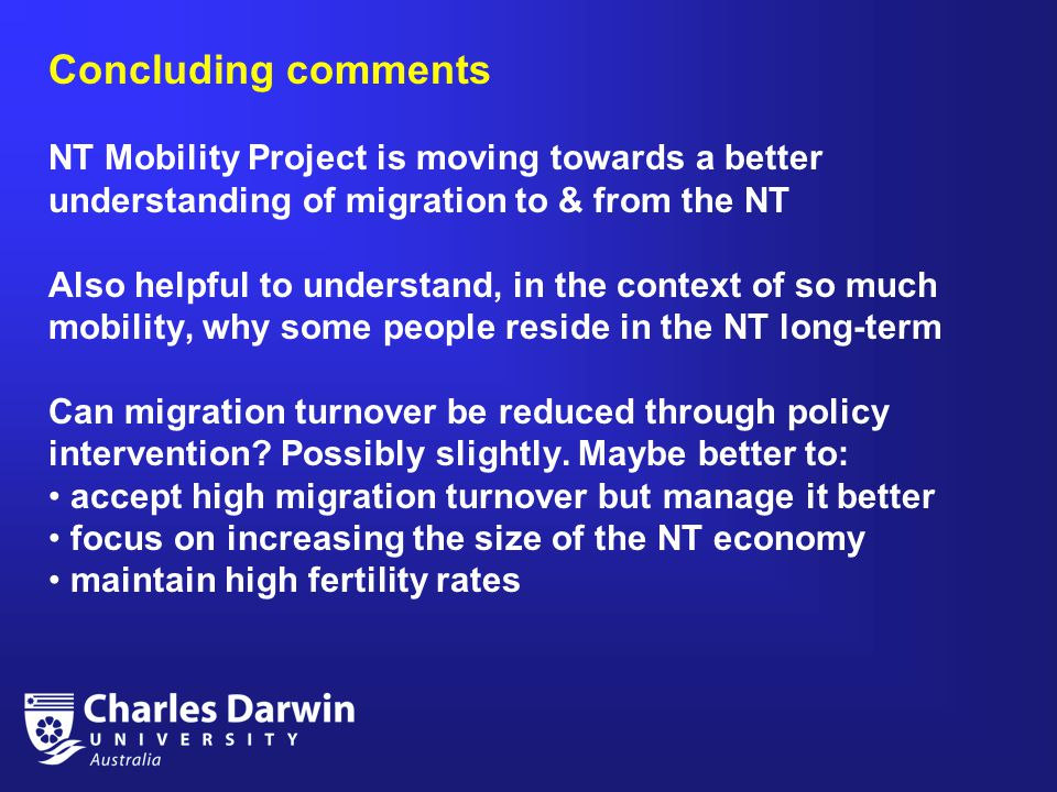 Concluding comments NT Mobility Project is moving towards a better understanding of migration to & from the NT Also helpful to understand, in the context of so much mobility, why some people reside in the NT long-term Can migration turnover be reduced through policy intervention.