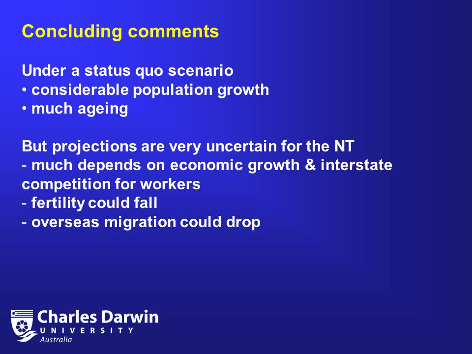 Concluding comments Under a status quo scenario considerable population growth much ageing But projections are very uncertain for the NT - much depends on economic growth & interstate competition for workers - fertility could fall - overseas migration could drop