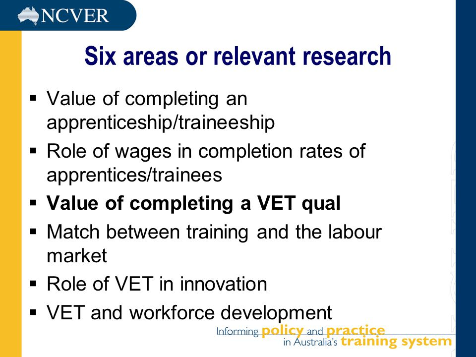 Six areas or relevant research  Value of completing an apprenticeship/traineeship  Role of wages in completion rates of apprentices/trainees  Value of completing a VET qual  Match between training and the labour market  Role of VET in innovation  VET and workforce development