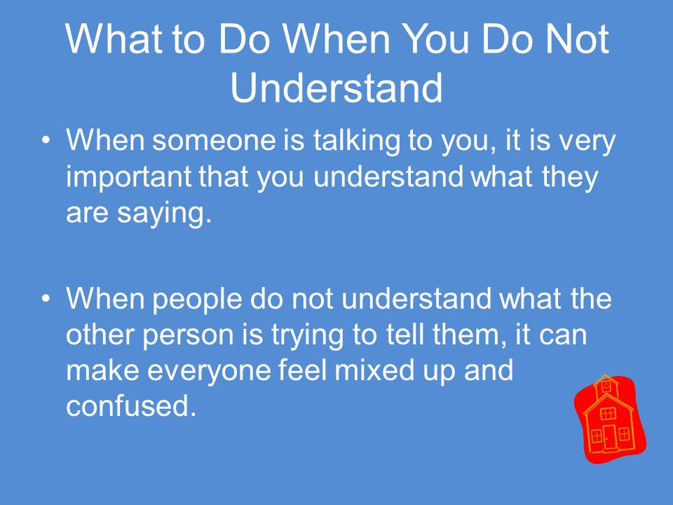 What to Do When You Do Not Understand When someone is talking to you, it is very important that you understand what they are saying.