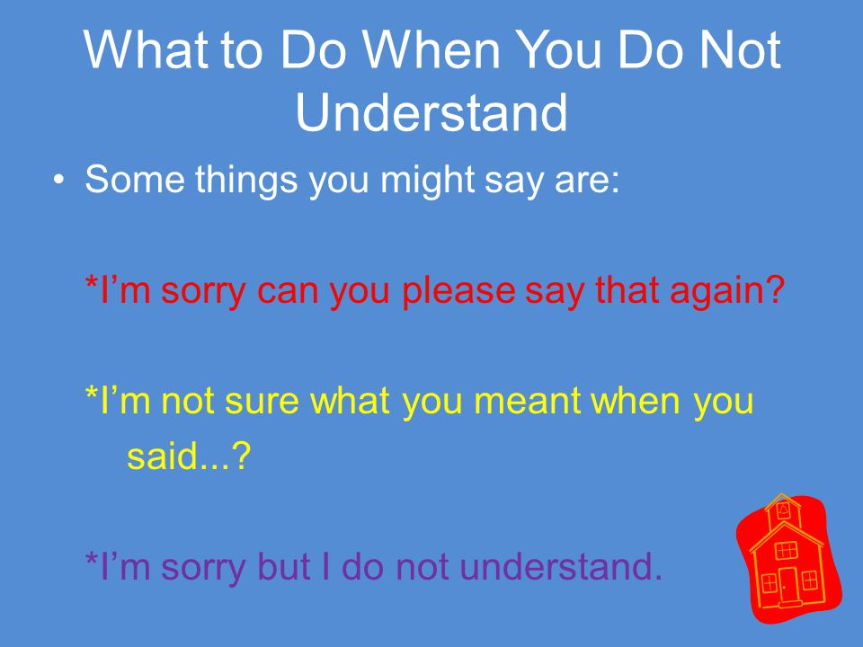 What to Do When You Do Not Understand Some things you might say are: *I'm sorry can you please say that again.