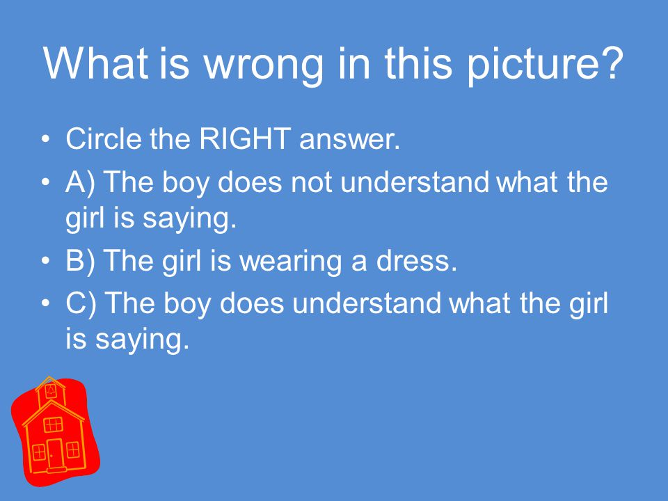 What is wrong in this picture. Circle the RIGHT answer.