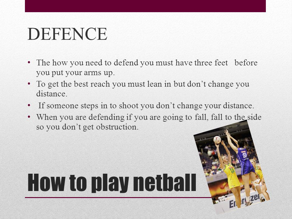 How to play netball DEFENCE The how you need to defend you must have three feet before you put your arms up.