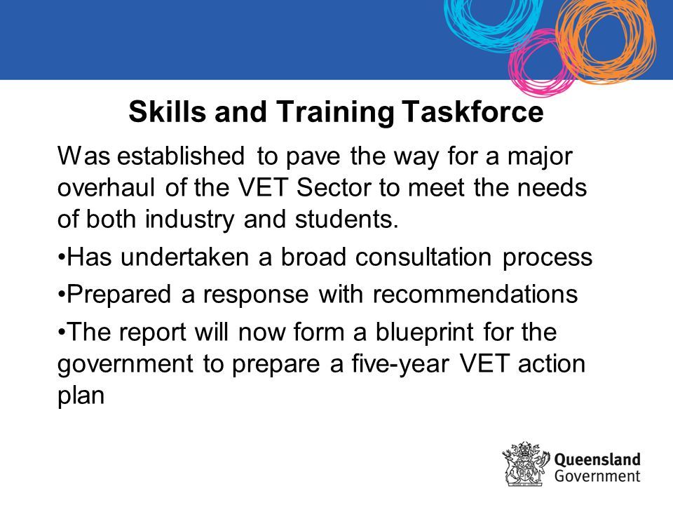 Skills and Training Taskforce Was established to pave the way for a major overhaul of the VET Sector to meet the needs of both industry and students.