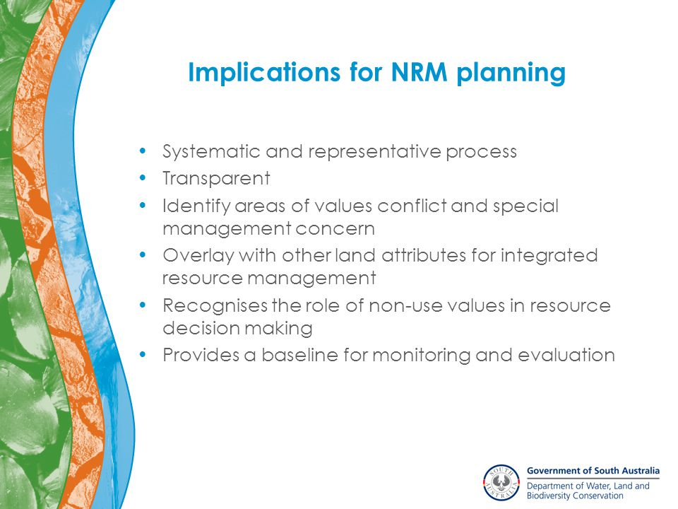 Implications for NRM planning Systematic and representative process Transparent Identify areas of values conflict and special management concern Overlay with other land attributes for integrated resource management Recognises the role of non-use values in resource decision making Provides a baseline for monitoring and evaluation