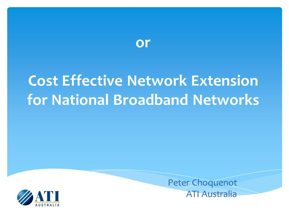 or Cost Effective Network Extension for National Broadband Networks Peter Choquenot ATI Australia