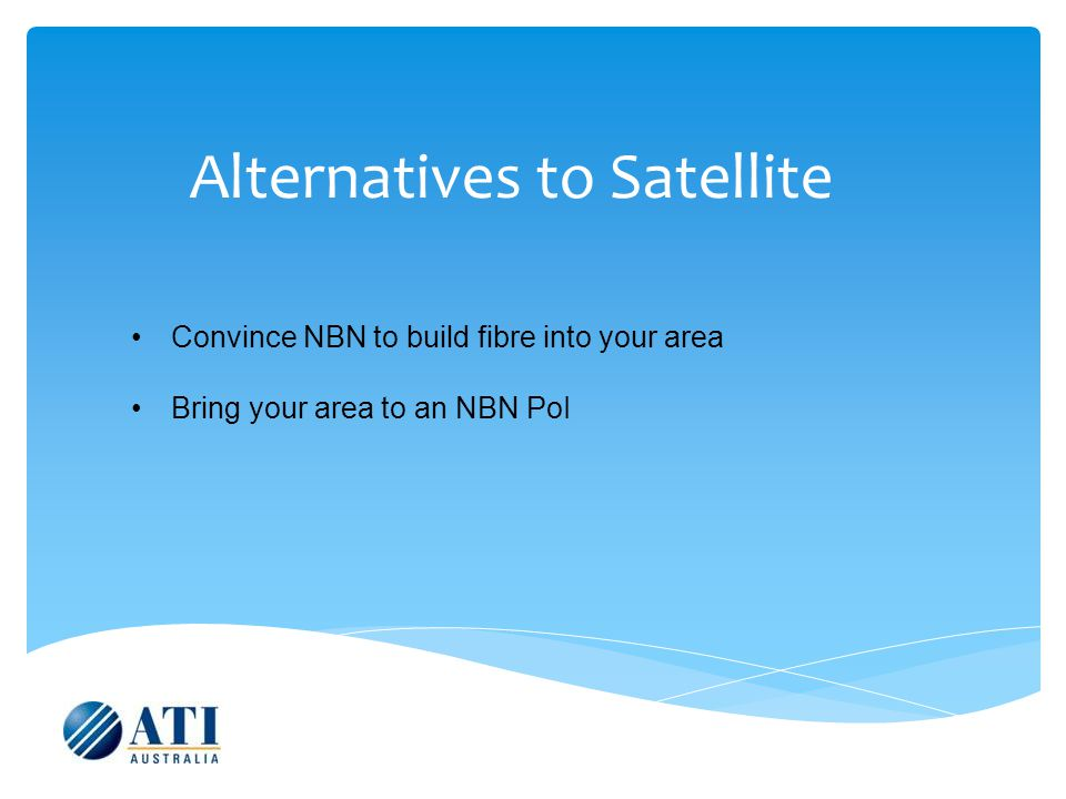 Alternatives to Satellite Convince NBN to build fibre into your area Bring your area to an NBN PoI