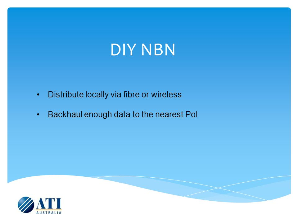 DIY NBN Distribute locally via fibre or wireless Backhaul enough data to the nearest PoI