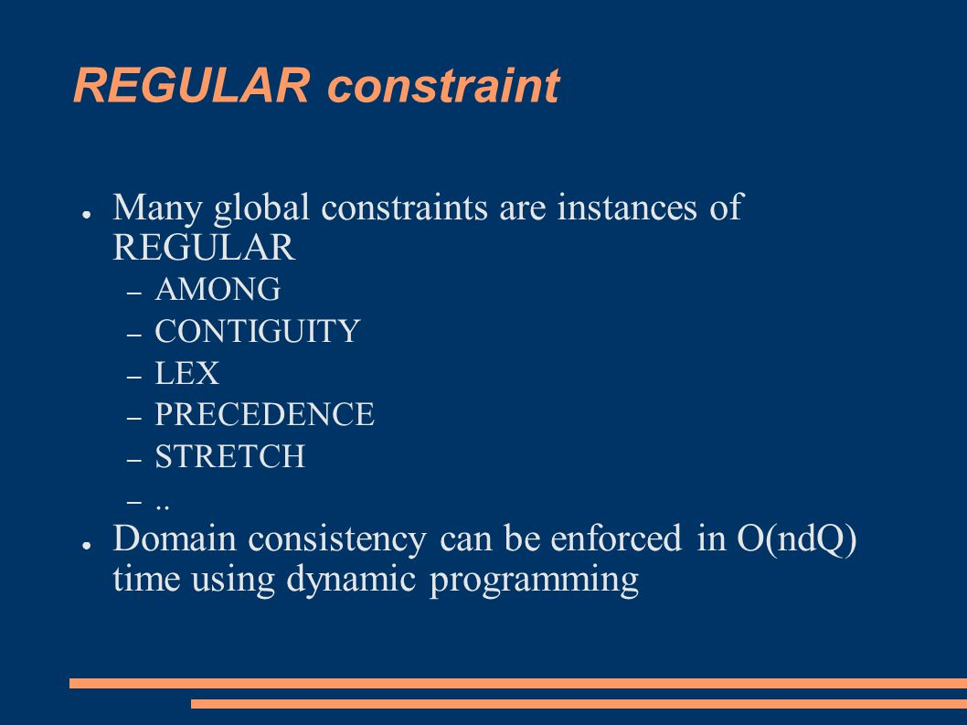 REGULAR constraint ● Many global constraints are instances of REGULAR – AMONG – CONTIGUITY – LEX – PRECEDENCE – STRETCH –..