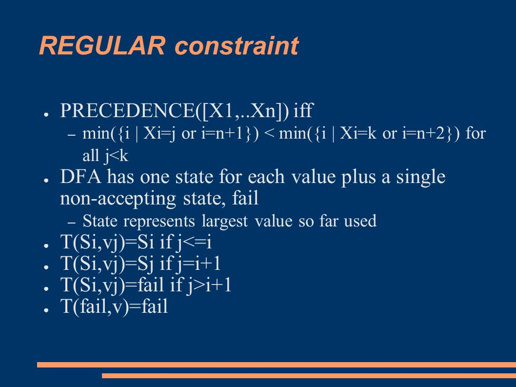REGULAR constraint ● PRECEDENCE([X1,..Xn]) iff – min({i | Xi=j or i=n+1}) < min({i | Xi=k or i=n+2}) for all j<k ● DFA has one state for each value plus a single non-accepting state, fail – State represents largest value so far used ● T(Si,vj)=Si if j<=i ● T(Si,vj)=Sj if j=i+1 ● T(Si,vj)=fail if j>i+1 ● T(fail,v)=fail