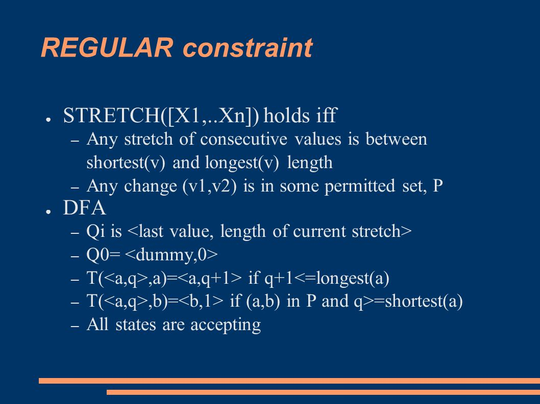 REGULAR constraint ● STRETCH([X1,..Xn]) holds iff – Any stretch of consecutive values is between shortest(v) and longest(v) length – Any change (v1,v2) is in some permitted set, P ● DFA – Qi is – Q0= – T(,a)= if q+1<=longest(a) – T(,b)= if (a,b) in P and q>=shortest(a) – All states are accepting