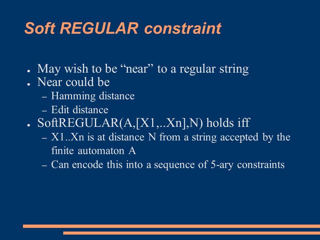 Soft REGULAR constraint ● May wish to be near to a regular string ● Near could be – Hamming distance – Edit distance ● SoftREGULAR(A,[X1,..Xn],N) holds iff – X1..Xn is at distance N from a string accepted by the finite automaton A – Can encode this into a sequence of 5-ary constraints