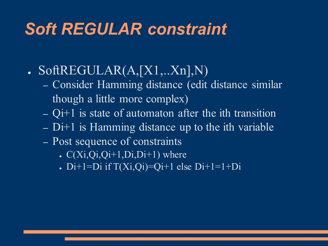 Soft REGULAR constraint ● SoftREGULAR(A,[X1,..Xn],N) – Consider Hamming distance (edit distance similar though a little more complex) – Qi+1 is state of automaton after the ith transition – Di+1 is Hamming distance up to the ith variable – Post sequence of constraints ● C(Xi,Qi,Qi+1,Di,Di+1) where ● Di+1=Di if T(Xi,Qi)=Qi+1 else Di+1=1+Di