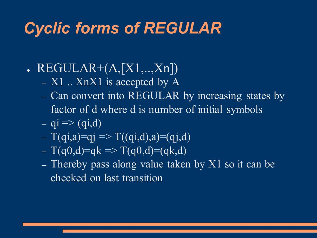 Cyclic forms of REGULAR ● REGULAR+(A,[X1,..,Xn]) – X1.. XnX1 is accepted by A – Can convert into REGULAR by increasing states by factor of d where d i