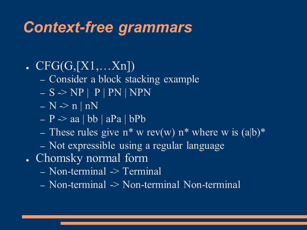 Context-free grammars ● CFG(G,[X1,…Xn]) – Consider a block stacking example – S -> NP | P | PN | NPN – N -> n | nN – P -> aa | bb | aPa | bPb – These rules give n* w rev(w) n* where w is (a|b)* – Not expressible using a regular language ● Chomsky normal form – Non-terminal -> Terminal – Non-terminal -> Non-terminal Non-terminal