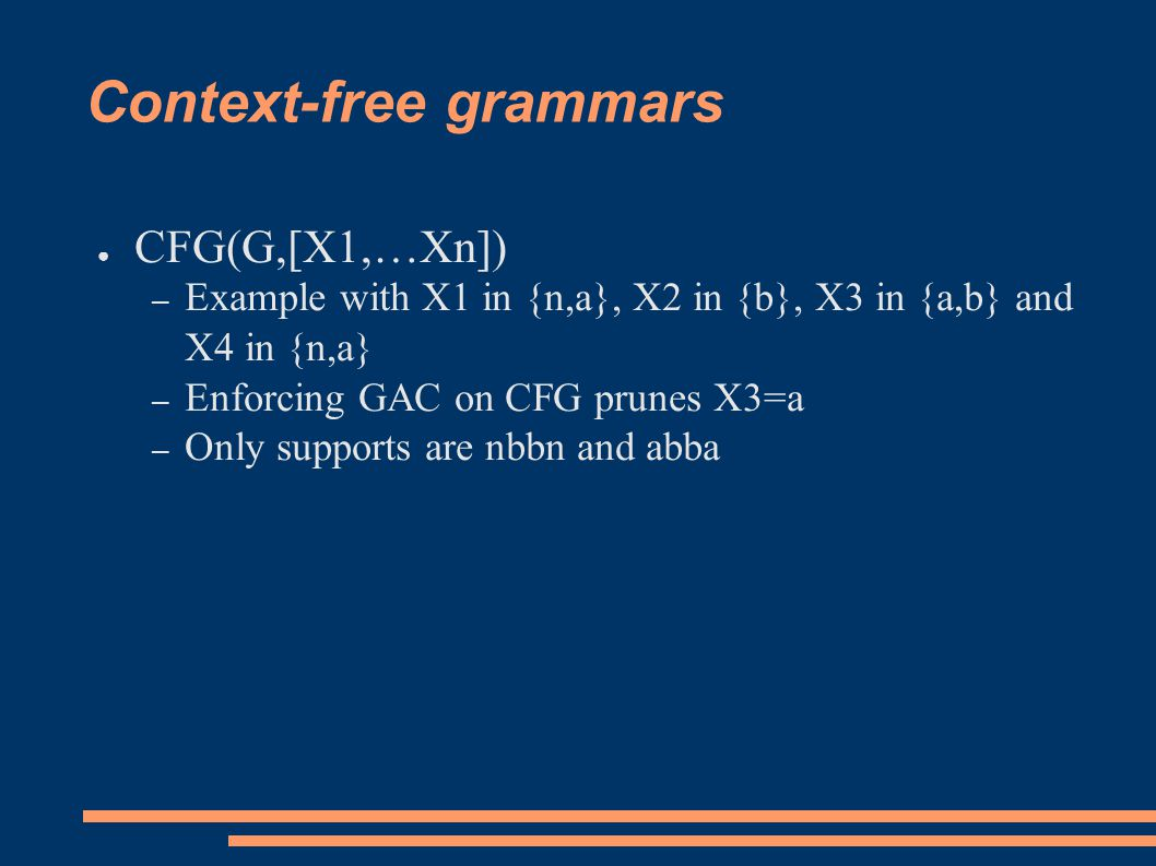 Context-free grammars ● CFG(G,[X1,…Xn]) – Example with X1 in {n,a}, X2 in {b}, X3 in {a,b} and X4 in {n,a} – Enforcing GAC on CFG prunes X3=a – Only supports are nbbn and abba