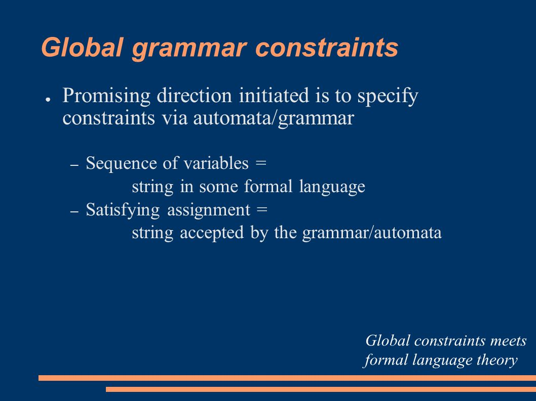 Global grammar constraints ● Promising direction initiated is to specify constraints via automata/grammar – Sequence of variables = string in some formal language – Satisfying assignment = string accepted by the grammar/automata Global constraints meets formal language theory