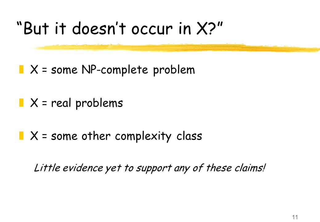 11 But it doesn't occur in X zX = some NP-complete problem zX = real problems zX = some other complexity class Little evidence yet to support any of these claims!