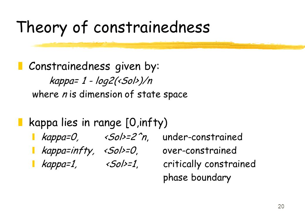 20 Theory of constrainedness zConstrainedness given by: kappa= 1 - log2( )/n where n is dimension of state space zkappa lies in range [0,infty) ykappa=0, =2^n, under-constrained ykappa=infty, =0, over-constrained ykappa=1, =1, critically constrained phase boundary