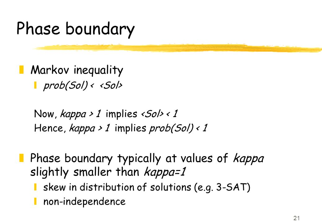 21 Phase boundary zMarkov inequality yprob(Sol) Now, kappa > 1 implies < 1 Hence, kappa > 1 implies prob(Sol) < 1 zPhase boundary typically at values of kappa slightly smaller than kappa=1 yskew in distribution of solutions (e.g.