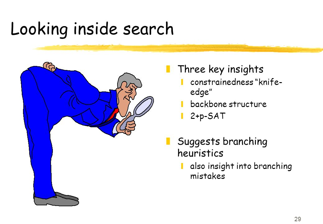 29 Looking inside search z Three key insights yconstrainedness knife- edge ybackbone structure y2+p-SAT z Suggests branching heuristics yalso insight into branching mistakes