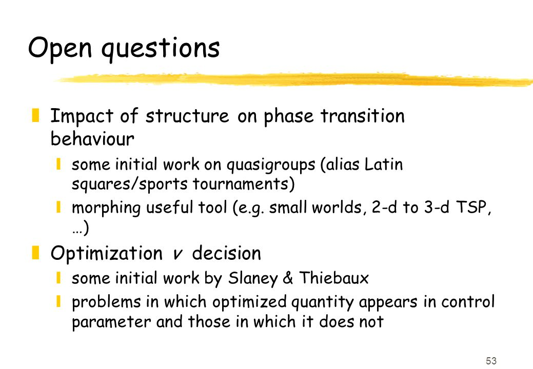 53 Open questions zImpact of structure on phase transition behaviour ysome initial work on quasigroups (alias Latin squares/sports tournaments) ymorphing useful tool (e.g.