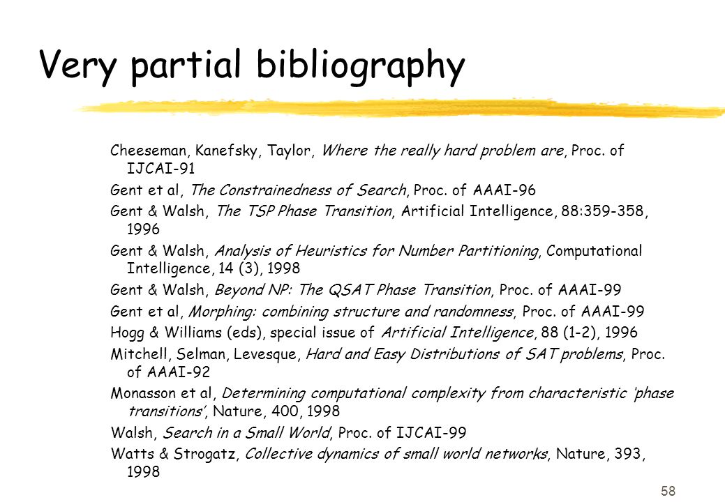 58 Very partial bibliography Cheeseman, Kanefsky, Taylor, Where the really hard problem are, Proc.