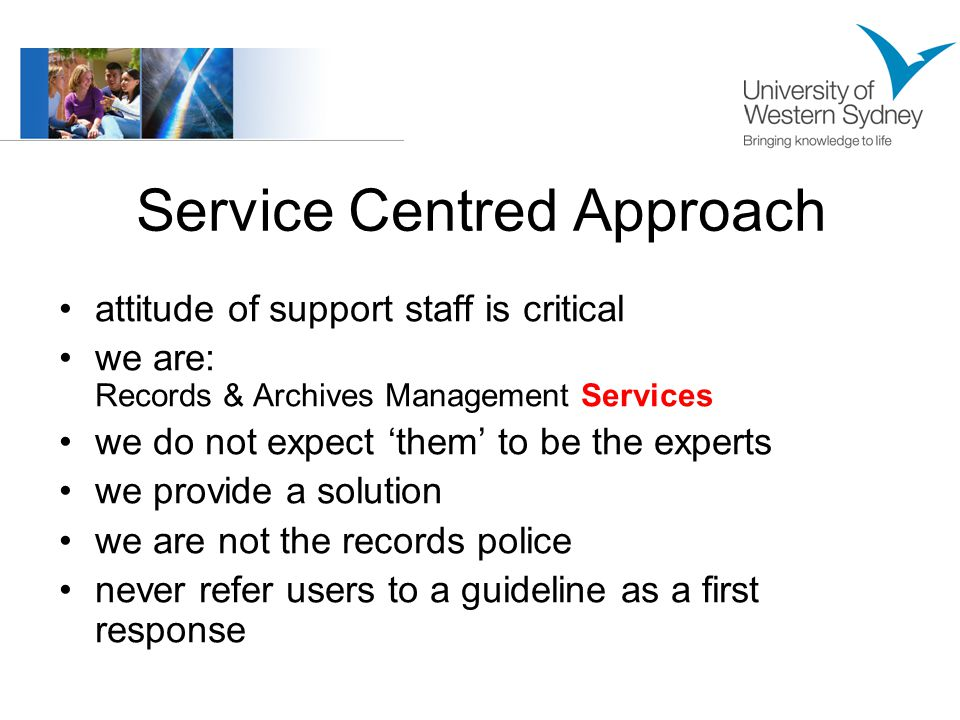 Service Centred Approach attitude of support staff is critical we are: Records & Archives Management Services we do not expect 'them' to be the experts we provide a solution we are not the records police never refer users to a guideline as a first response