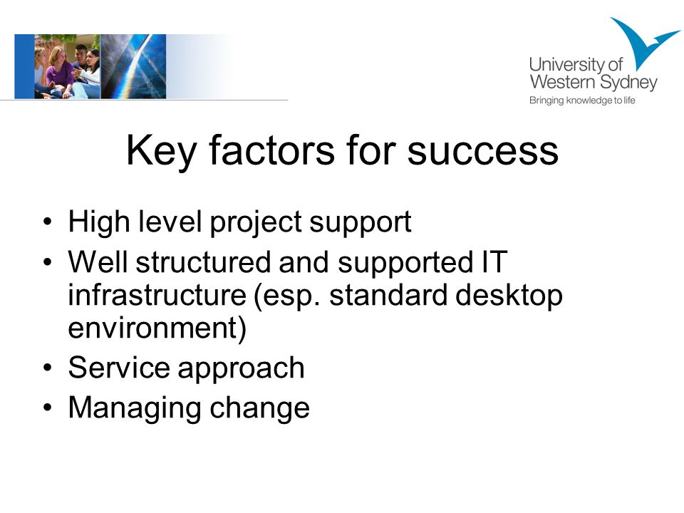 Key factors for success High level project support Well structured and supported IT infrastructure (esp.