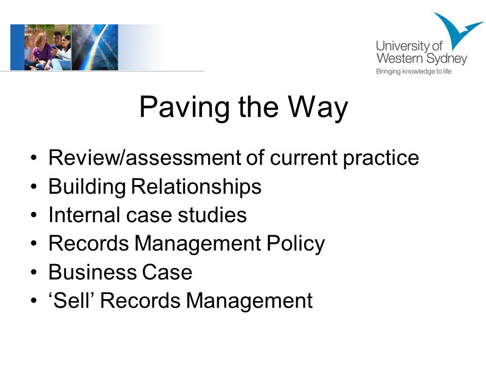 Paving the Way Review/assessment of current practice Building Relationships Internal case studies Records Management Policy Business Case 'Sell' Records Management