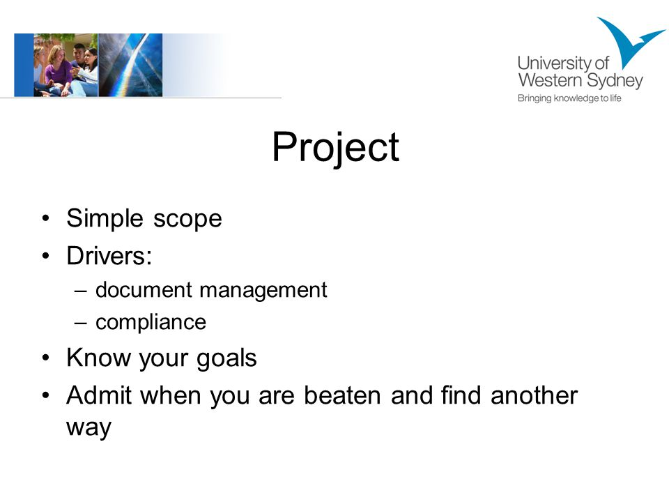 Project Simple scope Drivers: –document management –compliance Know your goals Admit when you are beaten and find another way