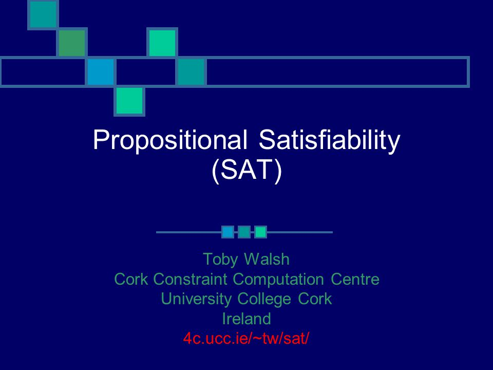 Propositional Satisfiability (SAT) Toby Walsh Cork Constraint Computation Centre University College Cork Ireland 4c.ucc.ie/~tw/sat/