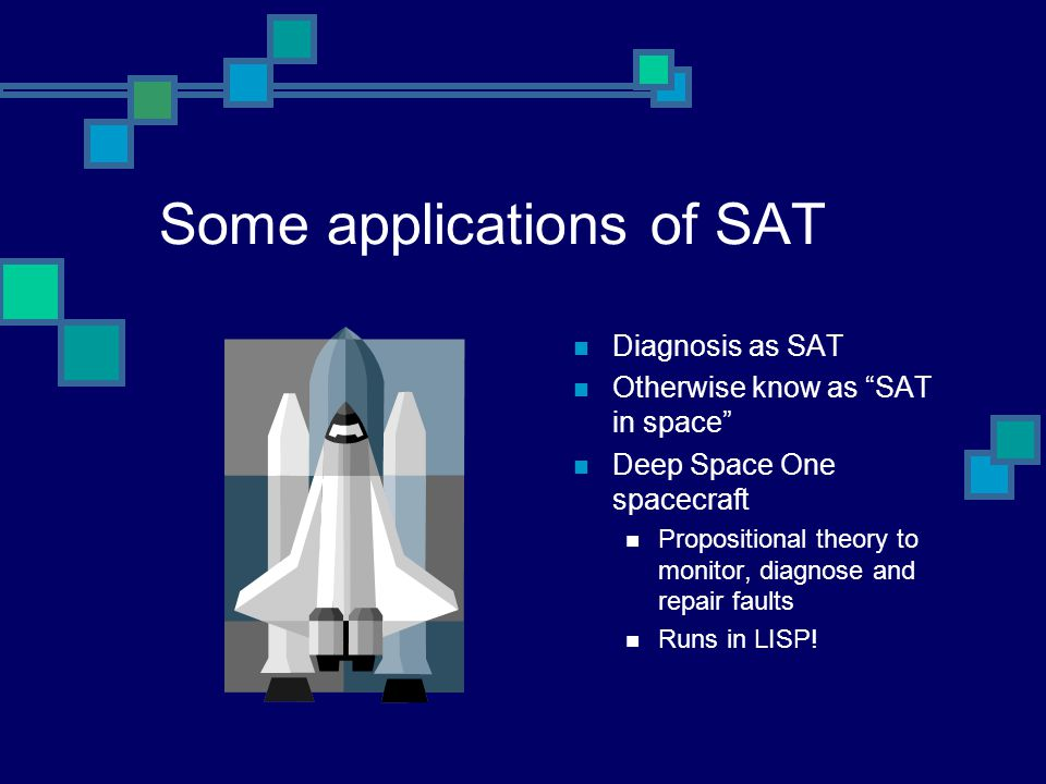 Some applications of SAT Diagnosis as SAT Otherwise know as SAT in space Deep Space One spacecraft Propositional theory to monitor, diagnose and repair faults Runs in LISP!