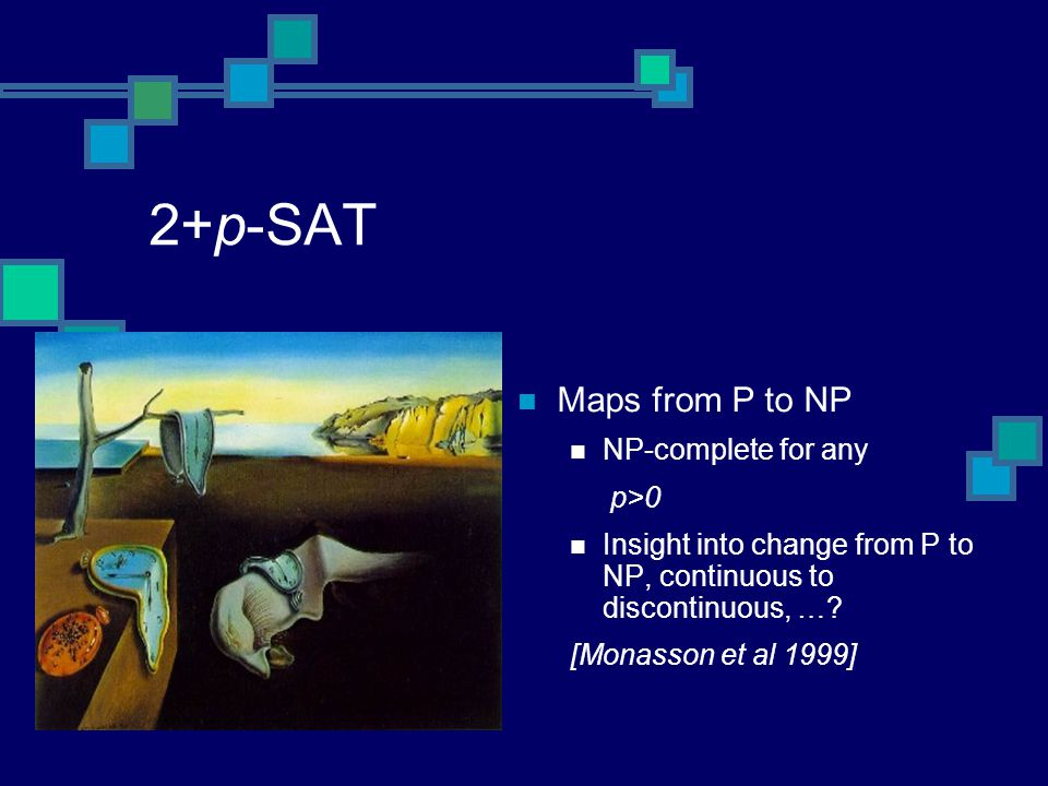 2+p-SAT Maps from P to NP NP-complete for any p>0 Insight into change from P to NP, continuous to discontinuous, ….