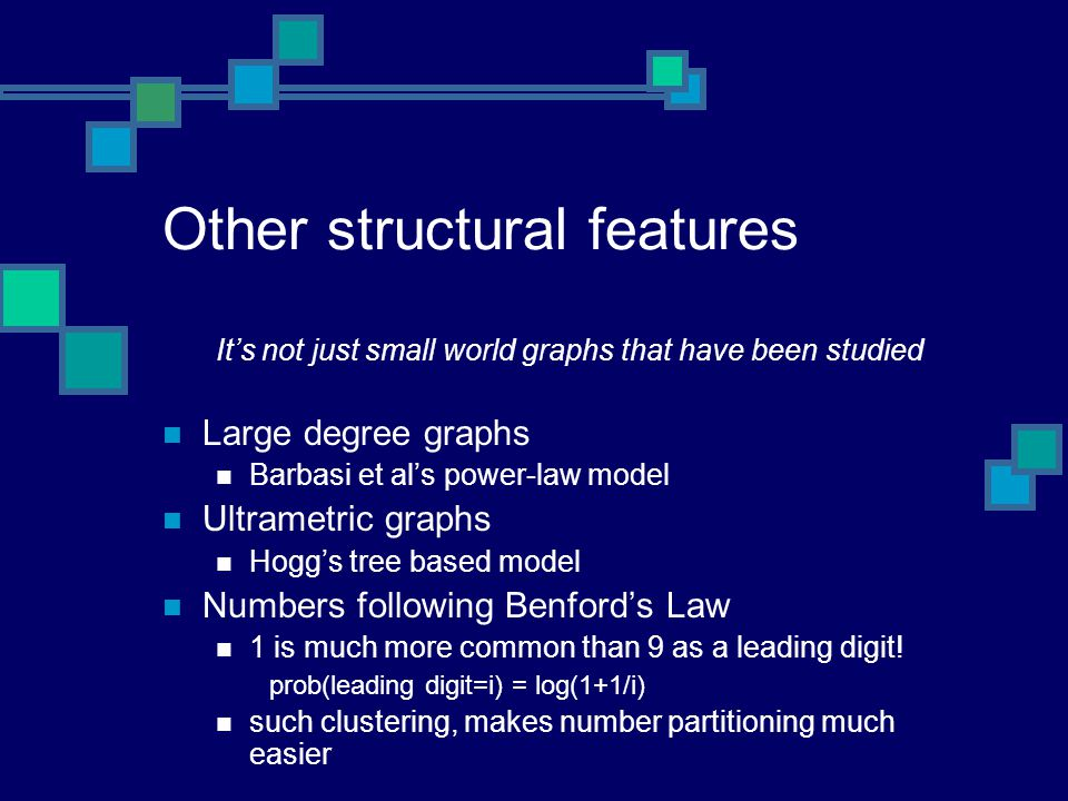 Other structural features It's not just small world graphs that have been studied Large degree graphs Barbasi et al's power-law model Ultrametric graphs Hogg's tree based model Numbers following Benford's Law 1 is much more common than 9 as a leading digit.
